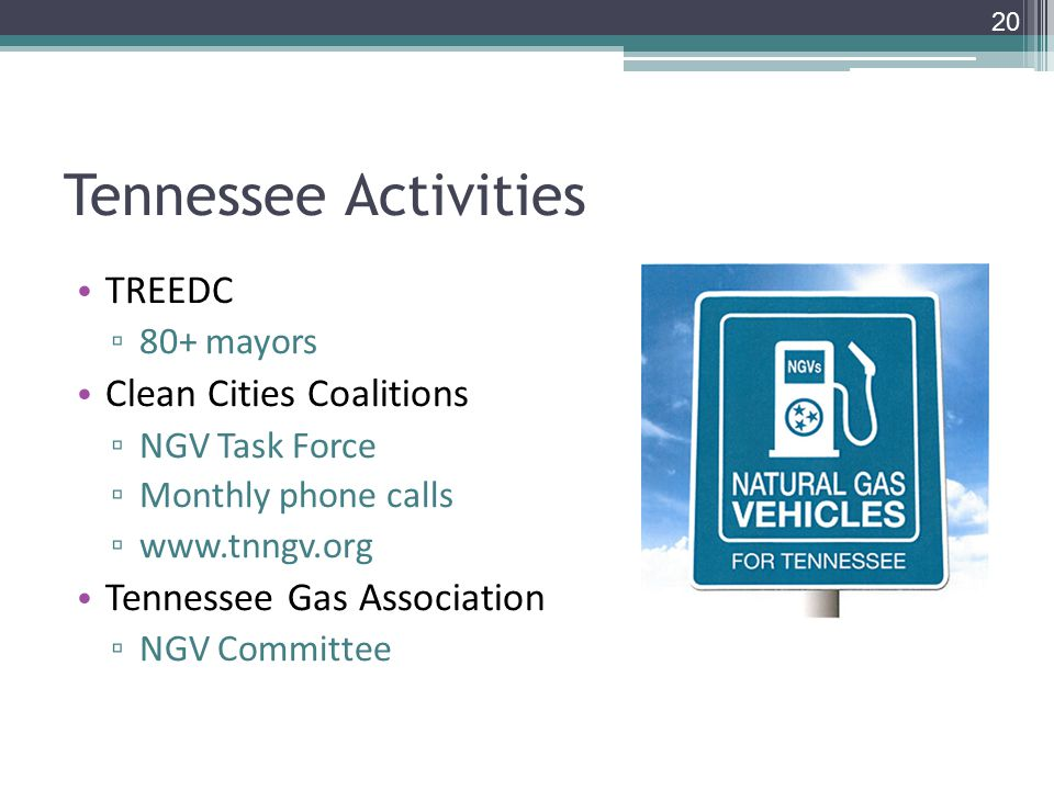 Tennessee Activities TREEDC ▫ 80+ mayors Clean Cities Coalitions ▫ NGV Task Force ▫ Monthly phone calls ▫   Tennessee Gas Association ▫ NGV Committee 20