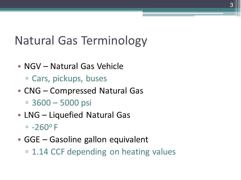 Natural Gas Terminology NGV – Natural Gas Vehicle ▫ Cars, pickups, buses CNG – Compressed Natural Gas ▫ 3600 – 5000 psi LNG – Liquefied Natural Gas ▫ -260 o F GGE – Gasoline gallon equivalent ▫ 1.14 CCF depending on heating values 3