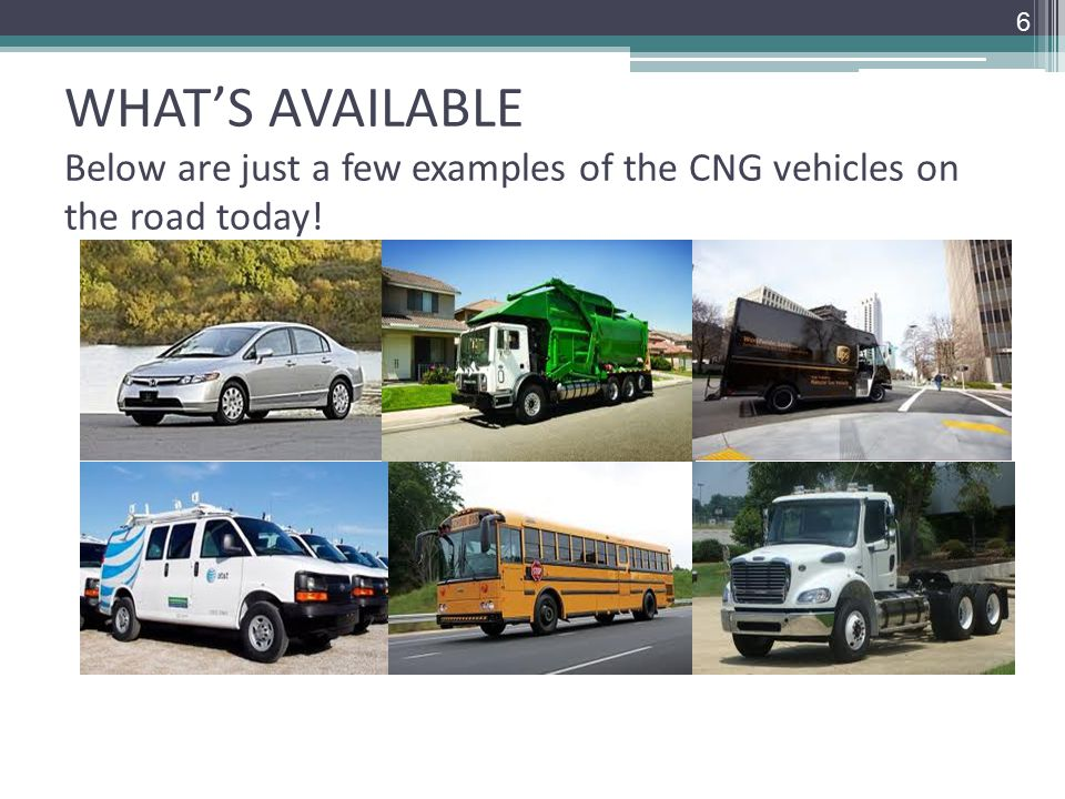 WHAT'S AVAILABLE Below are just a few examples of the CNG vehicles on the road today! 6