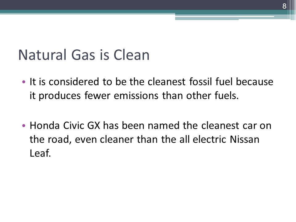 Natural Gas is Clean It is considered to be the cleanest fossil fuel because it produces fewer emissions than other fuels.