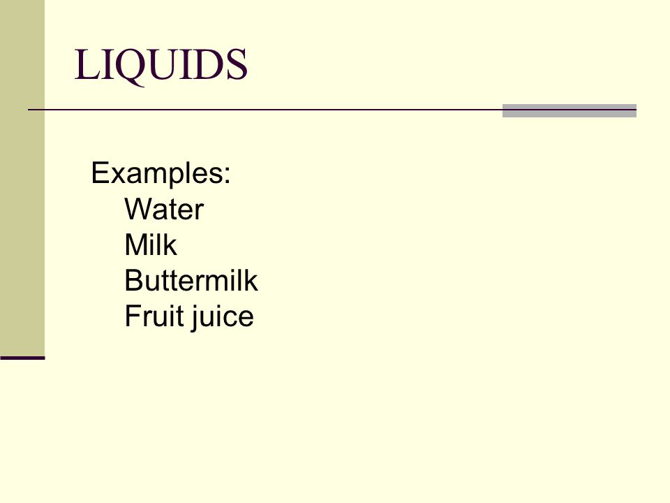 LIQUIDS Examples: Water Milk Buttermilk Fruit juice