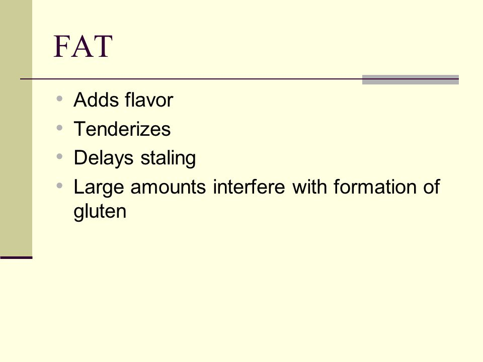 FAT Adds flavor Tenderizes Delays staling Large amounts interfere with formation of gluten