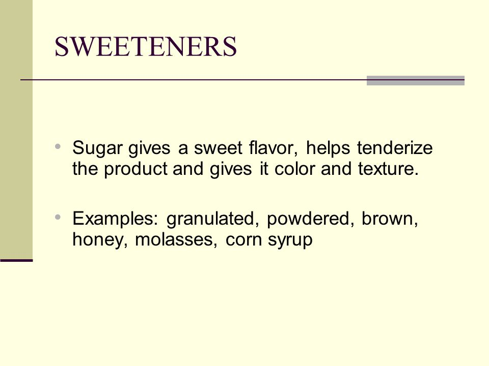 SWEETENERS Sugar gives a sweet flavor, helps tenderize the product and gives it color and texture.