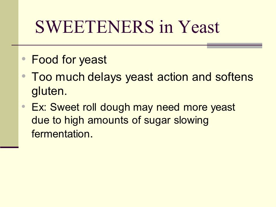 SWEETENERS in Yeast Food for yeast Too much delays yeast action and softens gluten.