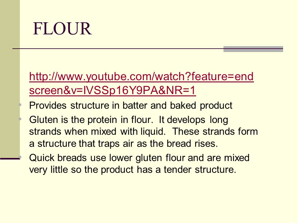FLOUR   feature=end screen&v=IVSSp16Y9PA&NR=1   feature=end screen&v=IVSSp16Y9PA&NR=1 Provides structure in batter and baked product Gluten is the protein in flour.
