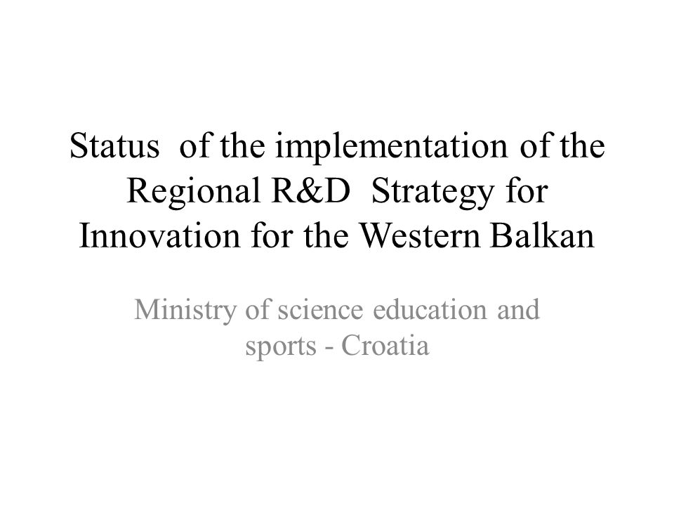 Status of the implementation of the Regional R&D Strategy for Innovation for the Western Balkan Ministry of science education and sports - Croatia