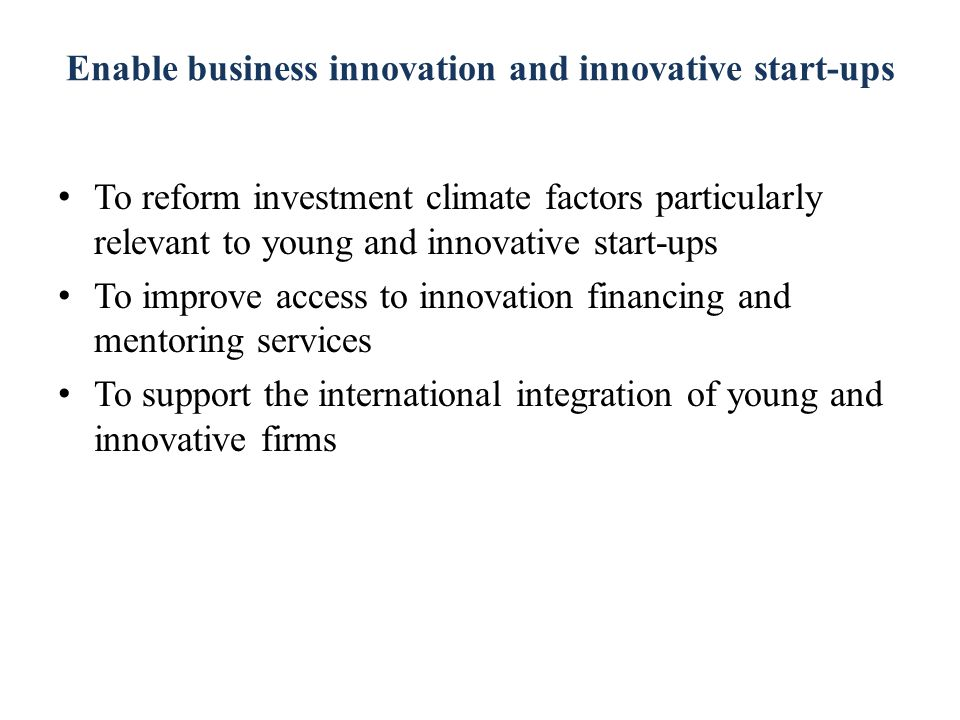 Enable business innovation and innovative start-ups To reform investment climate factors particularly relevant to young and innovative start-ups To improve access to innovation financing and mentoring services To support the international integration of young and innovative firms