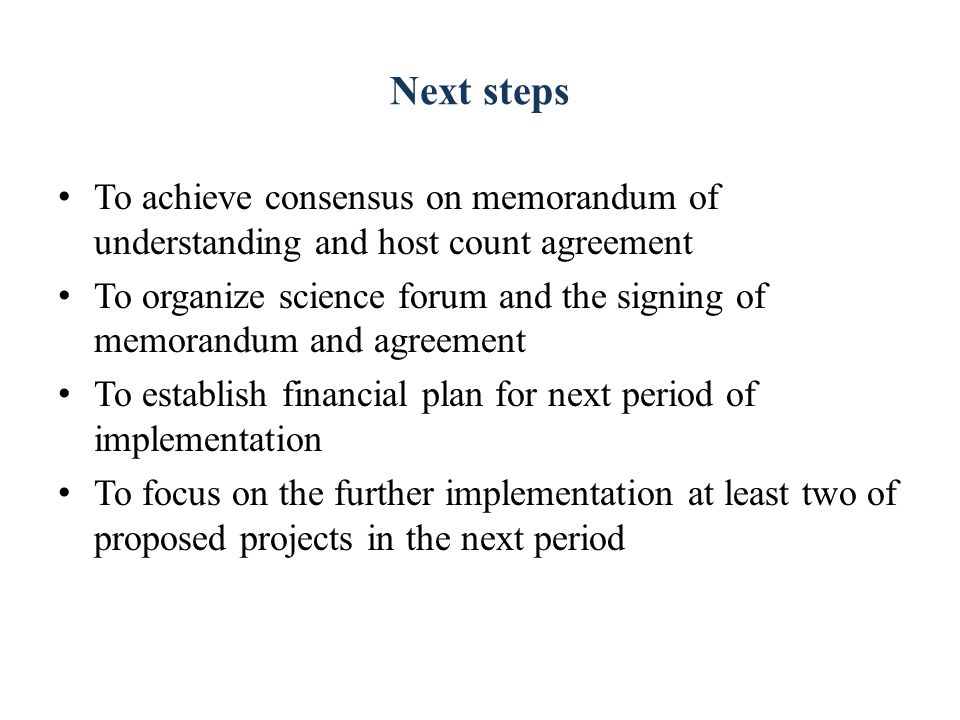 Next steps To achieve consensus on memorandum of understanding and host count agreement To organize science forum and the signing of memorandum and agreement To establish financial plan for next period of implementation To focus on the further implementation at least two of proposed projects in the next period