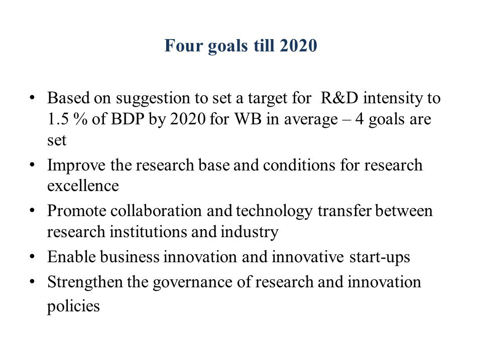Four goals till 2020 Based on suggestion to set a target for R&D intensity to 1.5 % of BDP by 2020 for WB in average – 4 goals are set Improve the research base and conditions for research excellence Promote collaboration and technology transfer between research institutions and industry Enable business innovation and innovative start-ups Strengthen the governance of research and innovation policies