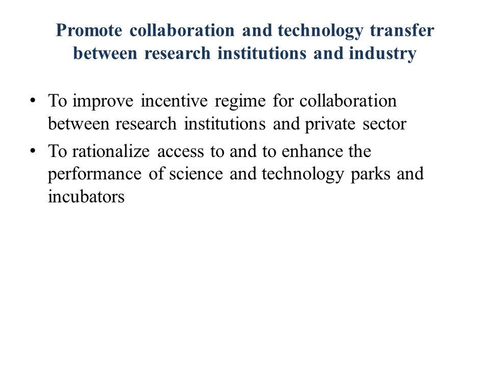 Promote collaboration and technology transfer between research institutions and industry To improve incentive regime for collaboration between research institutions and private sector To rationalize access to and to enhance the performance of science and technology parks and incubators