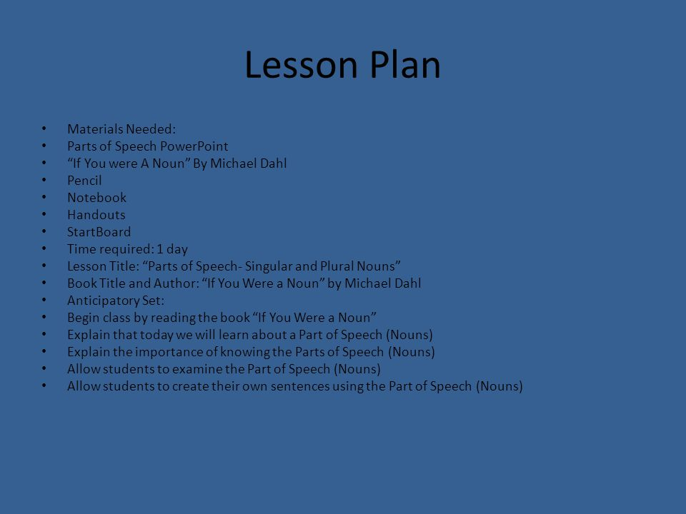 Lesson Plan Materials Needed: Parts of Speech PowerPoint If You were A Noun By Michael Dahl Pencil Notebook Handouts StartBoard Time required: 1 day Lesson Title: Parts of Speech- Singular and Plural Nouns Book Title and Author: If You Were a Noun by Michael Dahl Anticipatory Set: Begin class by reading the book If You Were a Noun Explain that today we will learn about a Part of Speech (Nouns) Explain the importance of knowing the Parts of Speech (Nouns) Allow students to examine the Part of Speech (Nouns) Allow students to create their own sentences using the Part of Speech (Nouns)