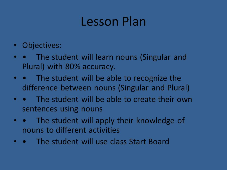 Lesson Plan Objectives: The student will learn nouns (Singular and Plural) with 80% accuracy.