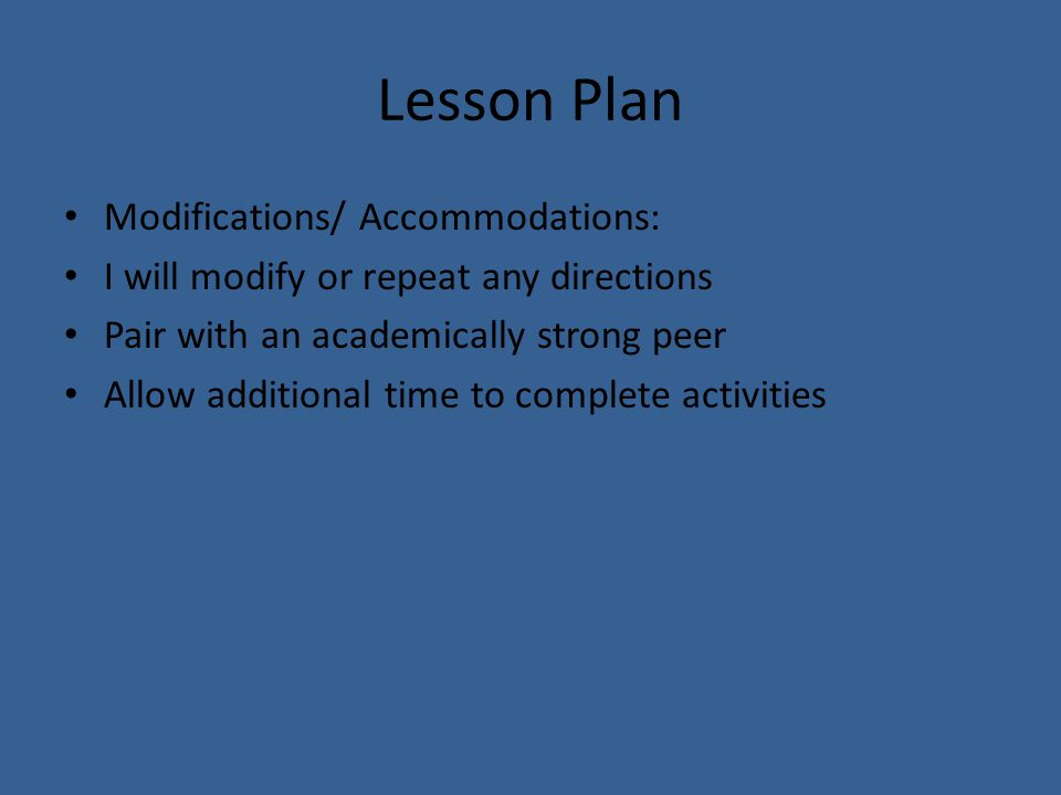 Lesson Plan Modifications/ Accommodations: I will modify or repeat any directions Pair with an academically strong peer Allow additional time to complete activities