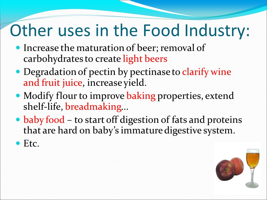 Other uses in the Food Industry: Increase the maturation of beer; removal of carbohydrates to create light beers Degradation of pectin by pectinase to clarify wine and fruit juice, increase yield.