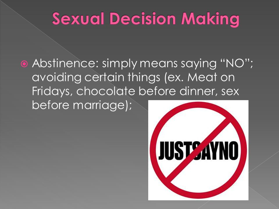 Abstinence: simply means saying NO ; avoiding certain things (ex.