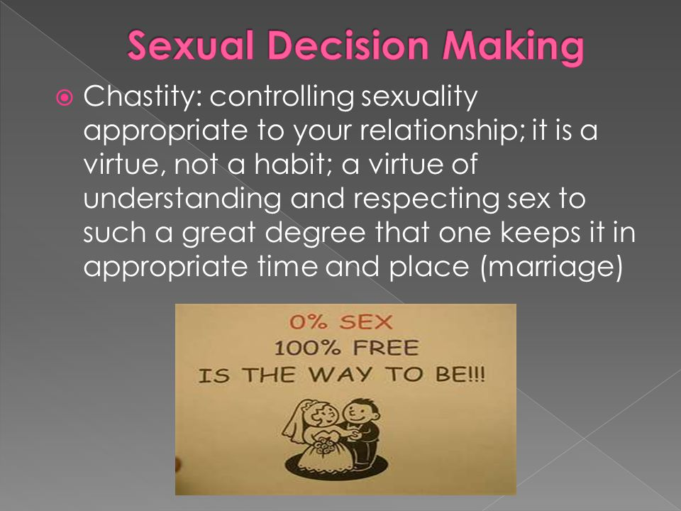  Chastity: controlling sexuality appropriate to your relationship; it is a virtue, not a habit; a virtue of understanding and respecting sex to such a great degree that one keeps it in appropriate time and place (marriage)