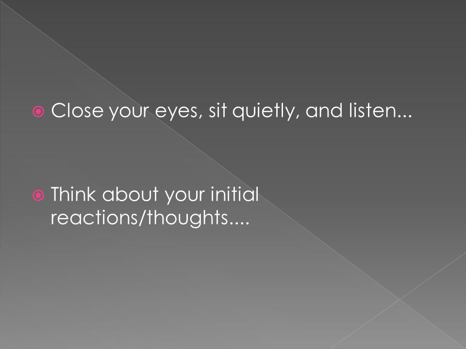  Close your eyes, sit quietly, and listen...  Think about your initial reactions/thoughts....