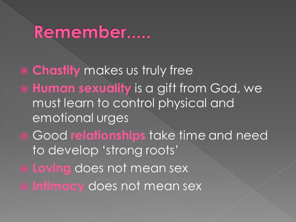  Chastity makes us truly free  Human sexuality is a gift from God, we must learn to control physical and emotional urges  Good relationships take time and need to develop 'strong roots'  Loving does not mean sex  Intimacy does not mean sex