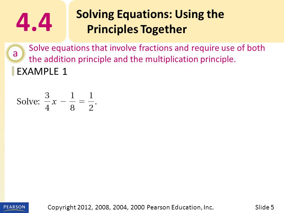 EXAMPLE 4.4 Solving Equations: Using the Principles Together a Solve equations that involve fractions and require use of both the addition principle and the multiplication principle.