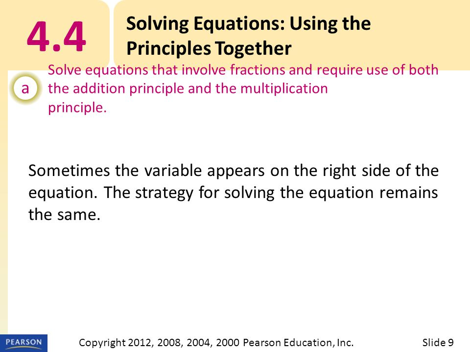4.4 Solving Equations: Using the Principles Together a Solve equations that involve fractions and require use of both the addition principle and the multiplication principle.