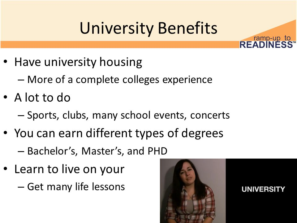 University Benefits Have university housing – More of a complete colleges experience A lot to do – Sports, clubs, many school events, concerts You can earn different types of degrees – Bachelor's, Master's, and PHD Learn to live on your – Get many life lessons