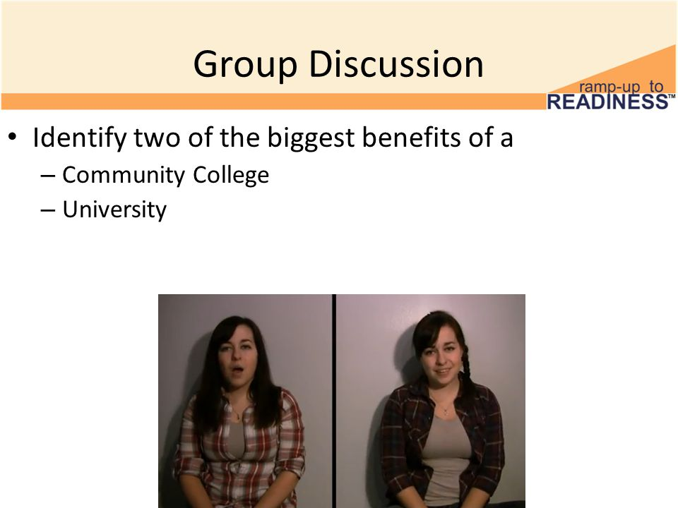 Group Discussion Identify two of the biggest benefits of a – Community College – University
