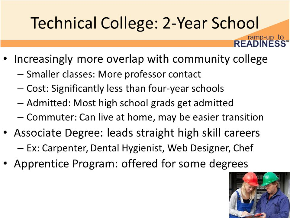 Technical College: 2-Year School Increasingly more overlap with community college – Smaller classes: More professor contact – Cost: Significantly less than four-year schools – Admitted: Most high school grads get admitted – Commuter: Can live at home, may be easier transition Associate Degree: leads straight high skill careers – Ex: Carpenter, Dental Hygienist, Web Designer, Chef Apprentice Program: offered for some degrees