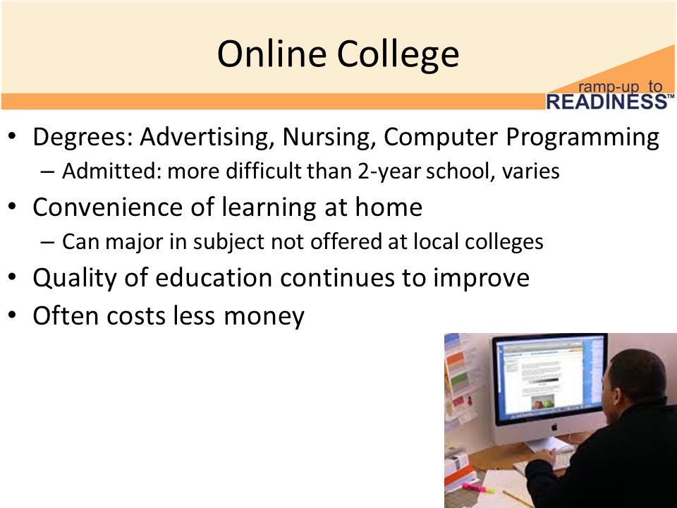 Online College Degrees: Advertising, Nursing, Computer Programming – Admitted: more difficult than 2-year school, varies Convenience of learning at home – Can major in subject not offered at local colleges Quality of education continues to improve Often costs less money