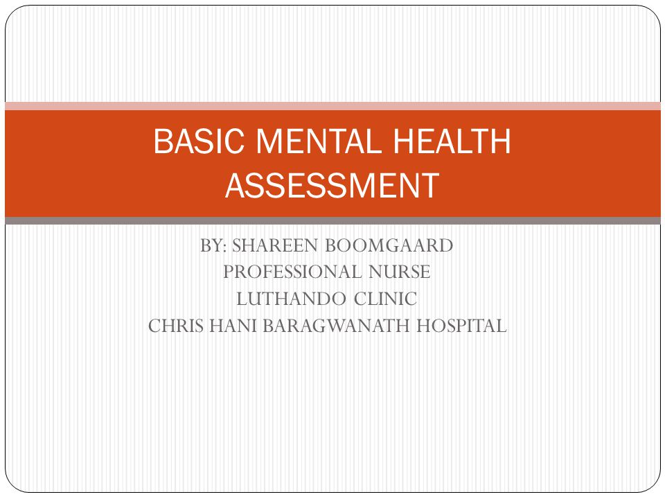 BY: SHAREEN BOOMGAARD PROFESSIONAL NURSE LUTHANDO CLINIC CHRIS HANI BARAGWANATH HOSPITAL BASIC MENTAL HEALTH ASSESSMENT