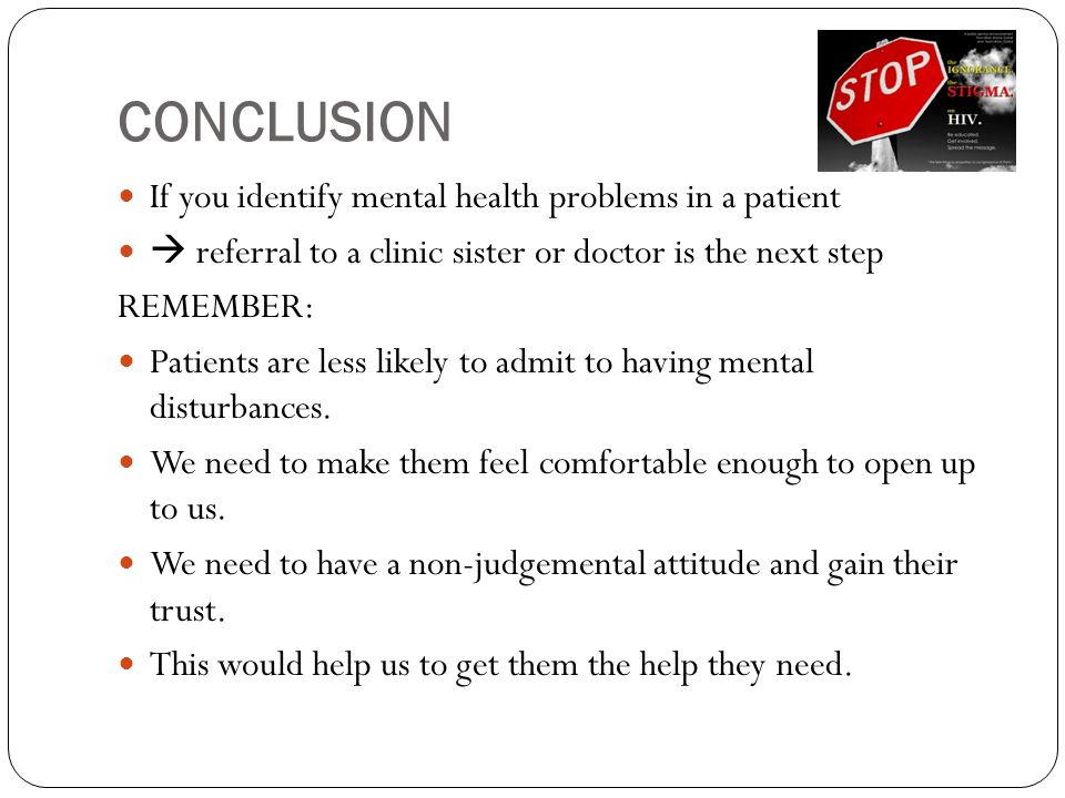 CONCLUSION If you identify mental health problems in a patient  referral to a clinic sister or doctor is the next step REMEMBER: Patients are less likely to admit to having mental disturbances.