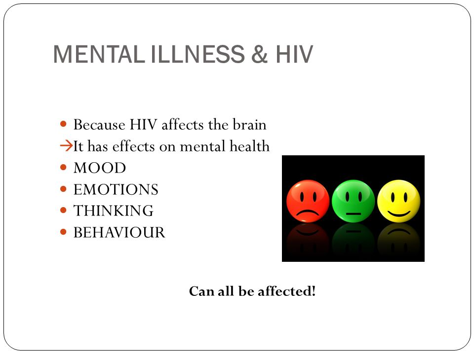 MENTAL ILLNESS & HIV Because HIV affects the brain  It has effects on mental health MOOD EMOTIONS THINKING BEHAVIOUR Can all be affected!
