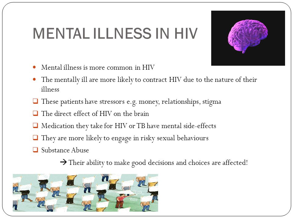 MENTAL ILLNESS IN HIV Mental illness is more common in HIV The mentally ill are more likely to contract HIV due to the nature of their illness  These patients have stressors e.g.