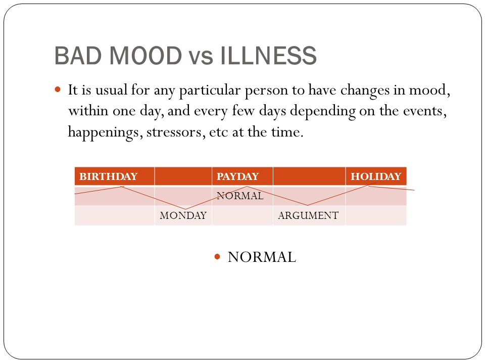 BAD MOOD vs ILLNESS It is usual for any particular person to have changes in mood, within one day, and every few days depending on the events, happenings, stressors, etc at the time.
