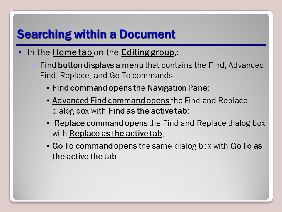 Searching within a Document In the Home tab on the Editing group,: –Find button displays a menu that contains the Find, Advanced Find, Replace, and Go To commands.
