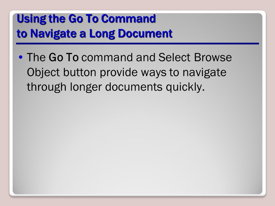 Using the Go To Command to Navigate a Long Document The Go To command and Select Browse Object button provide ways to navigate through longer documents quickly.