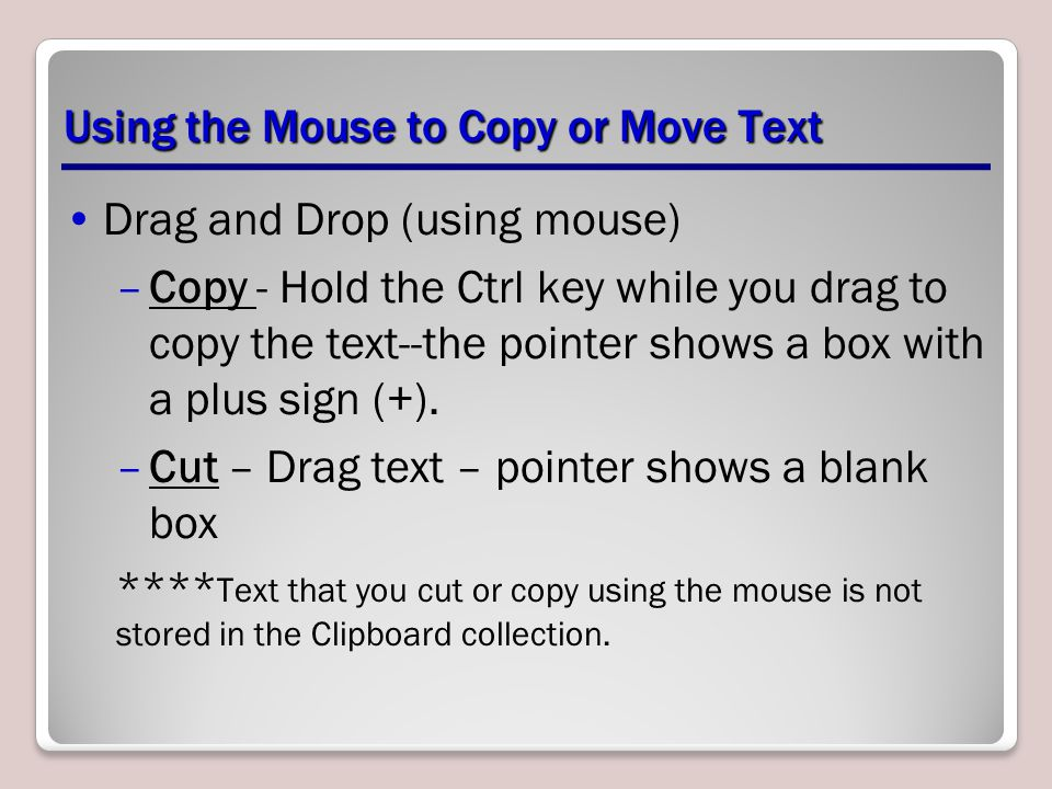 Using the Mouse to Copy or Move Text Drag and Drop (using mouse) –Copy - Hold the Ctrl key while you drag to copy the text--the pointer shows a box with a plus sign (+).