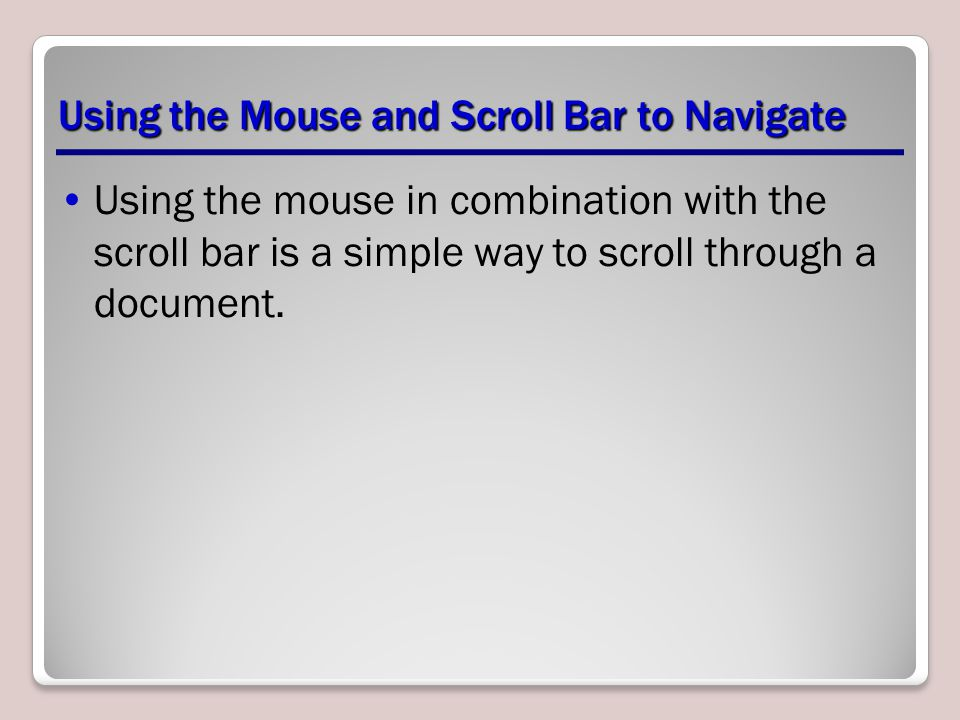 Using the Mouse and Scroll Bar to Navigate Using the mouse in combination with the scroll bar is a simple way to scroll through a document.