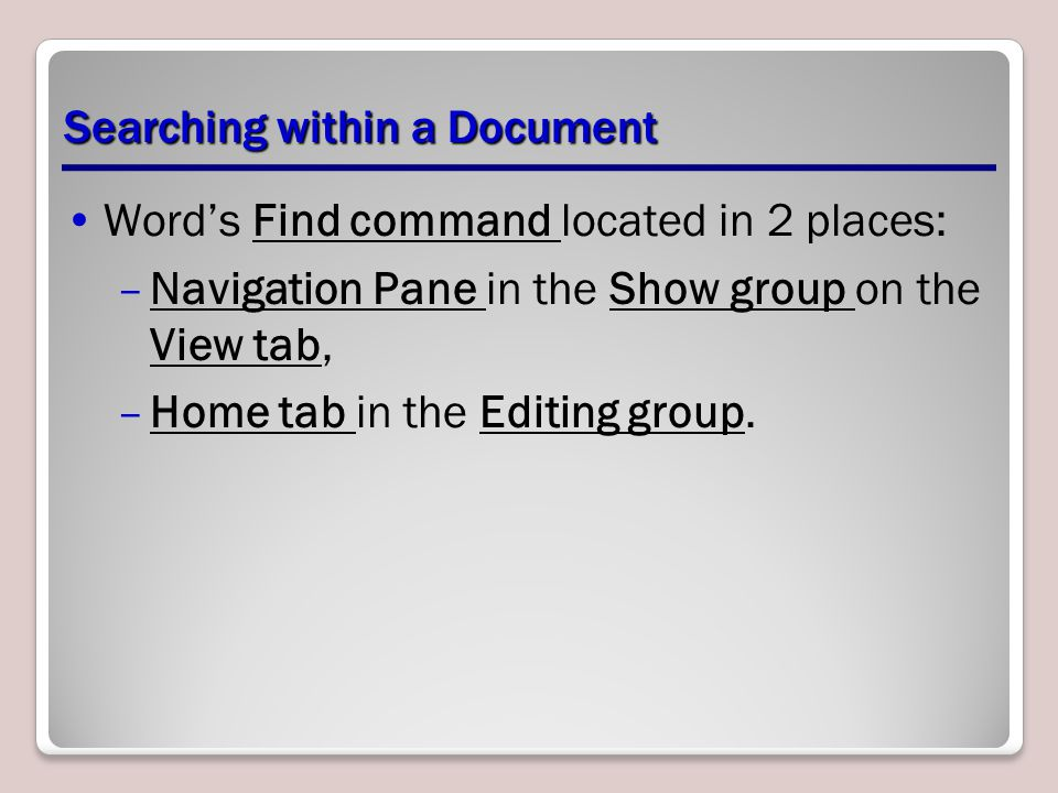 Searching within a Document Word's Find command located in 2 places: –Navigation Pane in the Show group on the View tab, –Home tab in the Editing group.