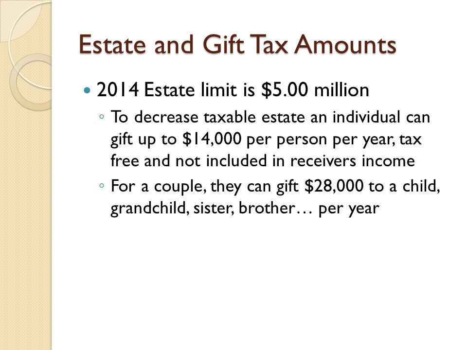 Estate and Gift Tax Amounts 2014 Estate limit is $5.00 million ◦ To decrease taxable estate an individual can gift up to $14,000 per person per year, tax free and not included in receivers income ◦ For a couple, they can gift $28,000 to a child, grandchild, sister, brother… per year