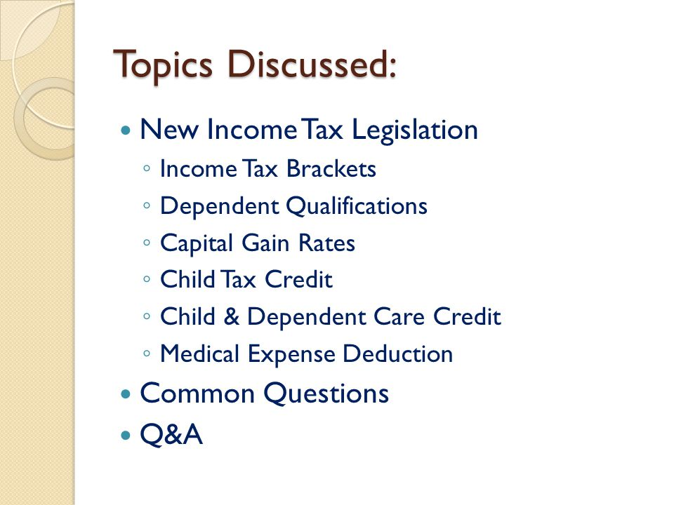 Topics Discussed: New Income Tax Legislation ◦ Income Tax Brackets ◦ Dependent Qualifications ◦ Capital Gain Rates ◦ Child Tax Credit ◦ Child & Dependent Care Credit ◦ Medical Expense Deduction Common Questions Q&A