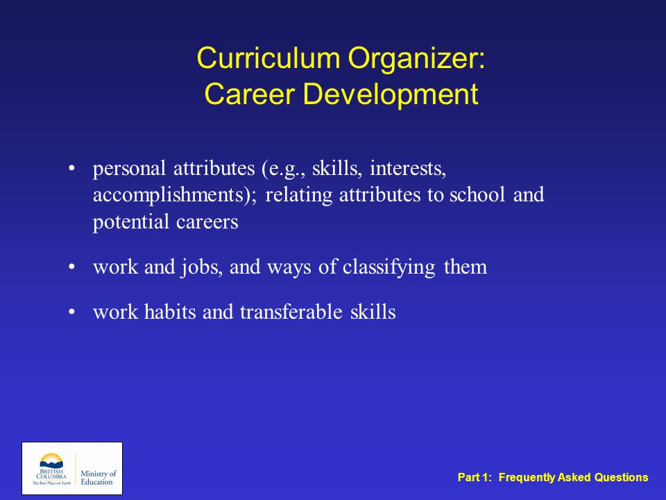 Curriculum Organizer: Career Development personal attributes (e.g., skills, interests, accomplishments); relating attributes to school and potential careers work and jobs, and ways of classifying them work habits and transferable skills Part 1: Frequently Asked Questions