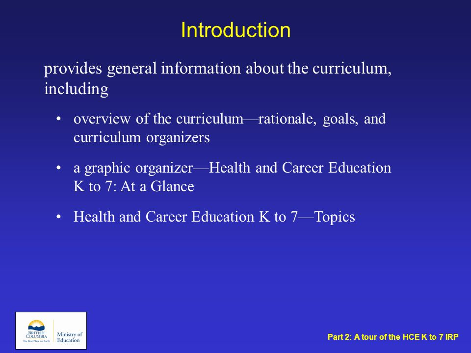 Introduction overview of the curriculum—rationale, goals, and curriculum organizers a graphic organizer—Health and Career Education K to 7: At a Glance Health and Career Education K to 7—Topics provides general information about the curriculum, including Part 2: A tour of the HCE K to 7 IRP