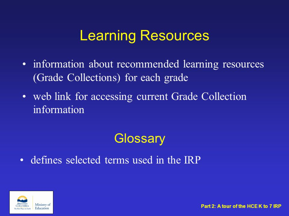 Learning Resources Glossary defines selected terms used in the IRP information about recommended learning resources (Grade Collections) for each grade web link for accessing current Grade Collection information Part 2: A tour of the HCE K to 7 IRP