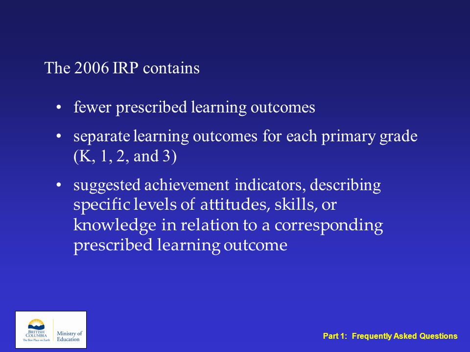 fewer prescribed learning outcomes separate learning outcomes for each primary grade (K, 1, 2, and 3) suggested achievement indicators, describing specific levels of attitudes, skills, or knowledge in relation to a corresponding prescribed learning outcome The 2006 IRP contains Part 1: Frequently Asked Questions
