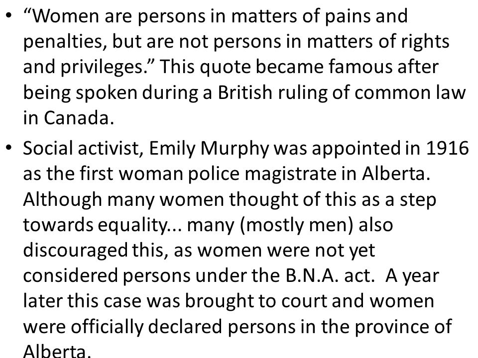 Women are persons in matters of pains and penalties, but are not persons in matters of rights and privileges. This quote became famous after being spoken during a British ruling of common law in Canada.