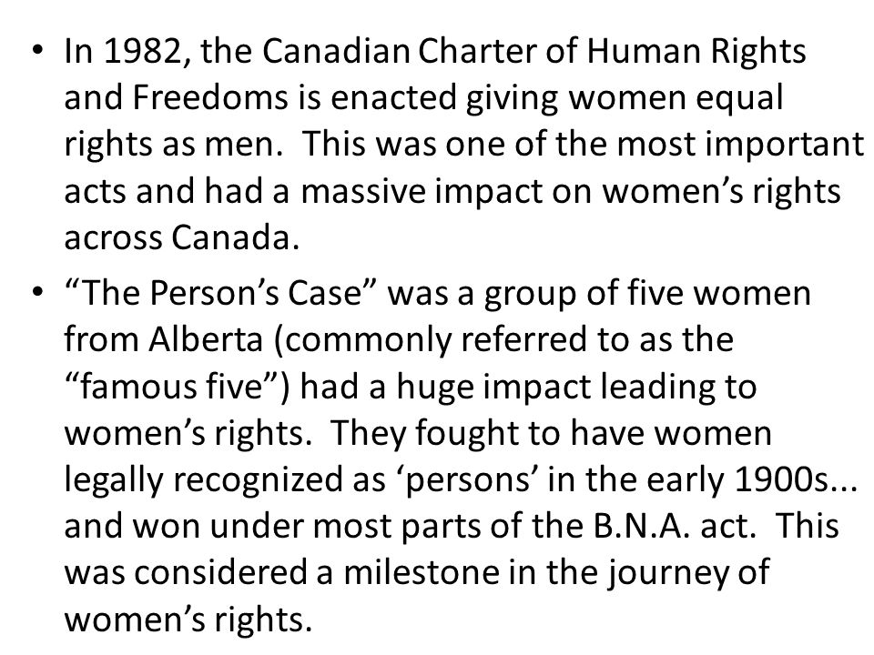 In 1982, the Canadian Charter of Human Rights and Freedoms is enacted giving women equal rights as men.