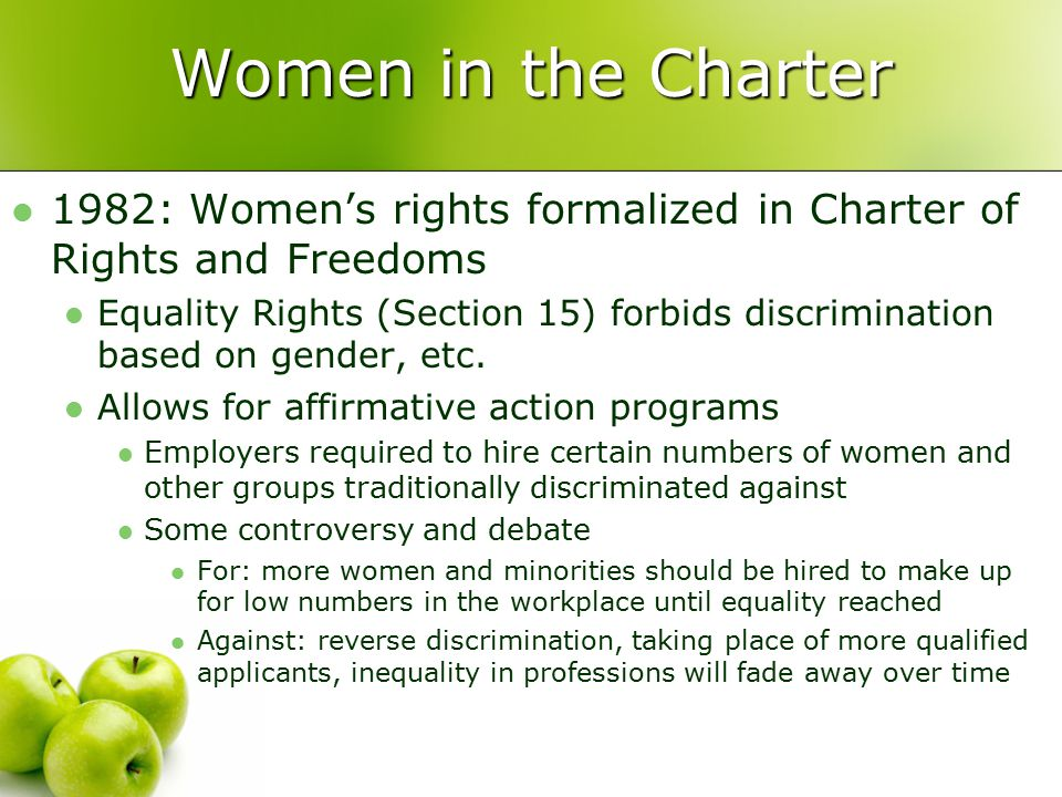 Women in the Charter 1982: Women's rights formalized in Charter of Rights and Freedoms Equality Rights (Section 15) forbids discrimination based on gender, etc.