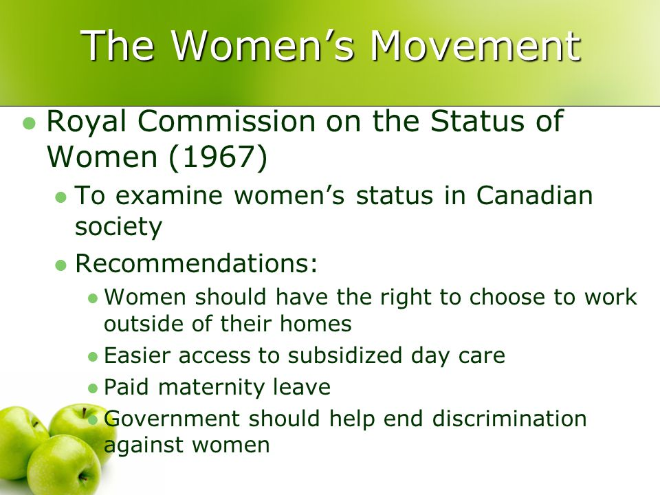 Royal Commission on the Status of Women (1967) To examine women's status in Canadian society Recommendations: Women should have the right to choose to work outside of their homes Easier access to subsidized day care Paid maternity leave Government should help end discrimination against women