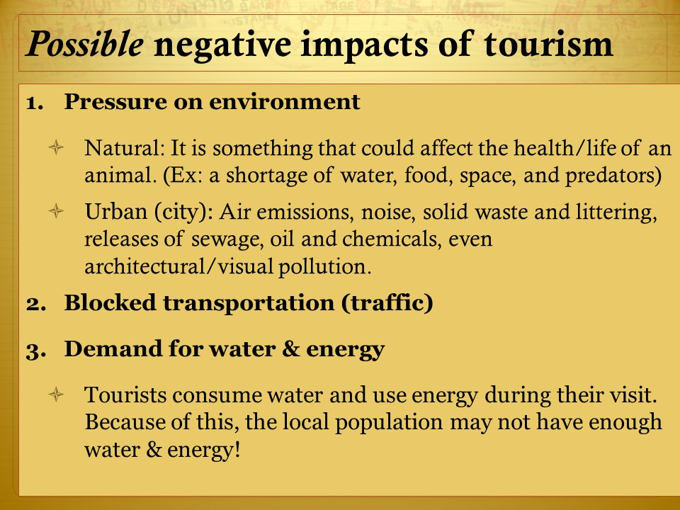 Possible negative impacts of tourism 1.Pressure on environment  Natural: It is something that could affect the health/life of an animal.