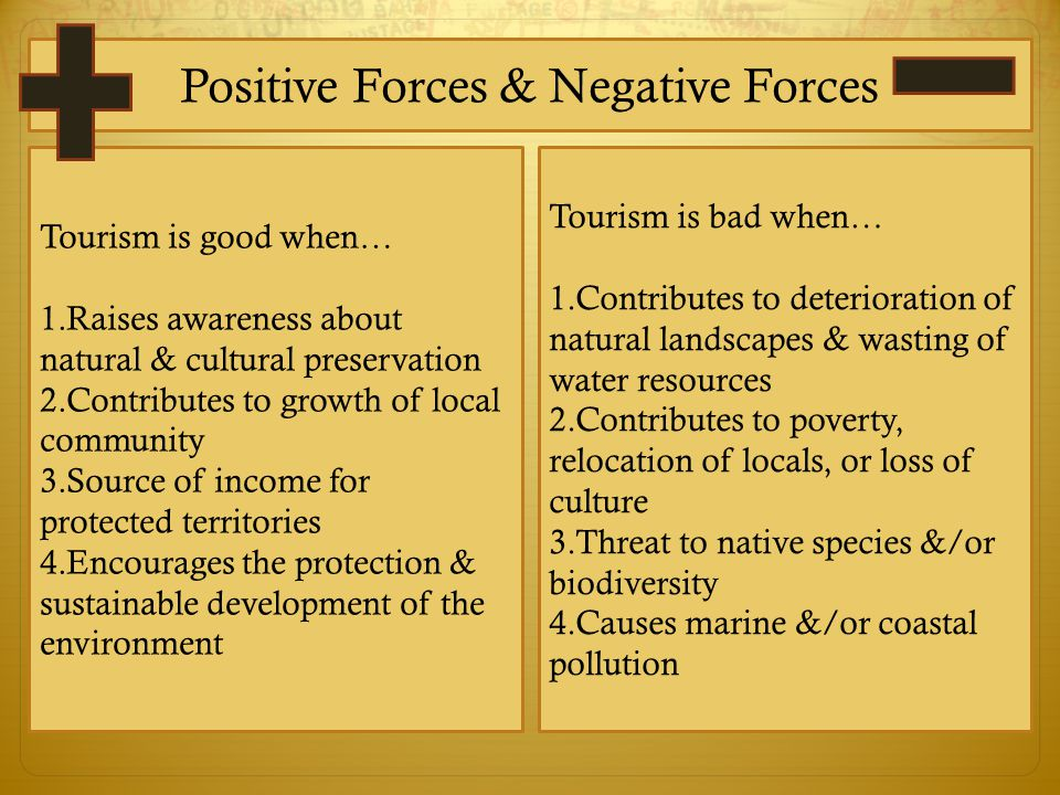 Positive Forces & Negative Forces Tourism is good when… 1.Raises awareness about natural & cultural preservation 2.Contributes to growth of local community 3.Source of income for protected territories 4.Encourages the protection & sustainable development of the environment Tourism is bad when… 1.Contributes to deterioration of natural landscapes & wasting of water resources 2.Contributes to poverty, relocation of locals, or loss of culture 3.Threat to native species &/or biodiversity 4.Causes marine &/or coastal pollution